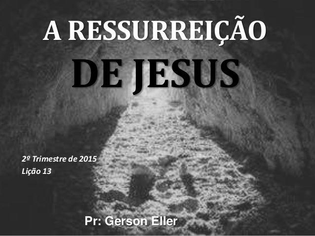 A RESSURREIÇÃO DE JESUS 2º Trimestre de 2015 Lição 13 Pr: Gerson Eller