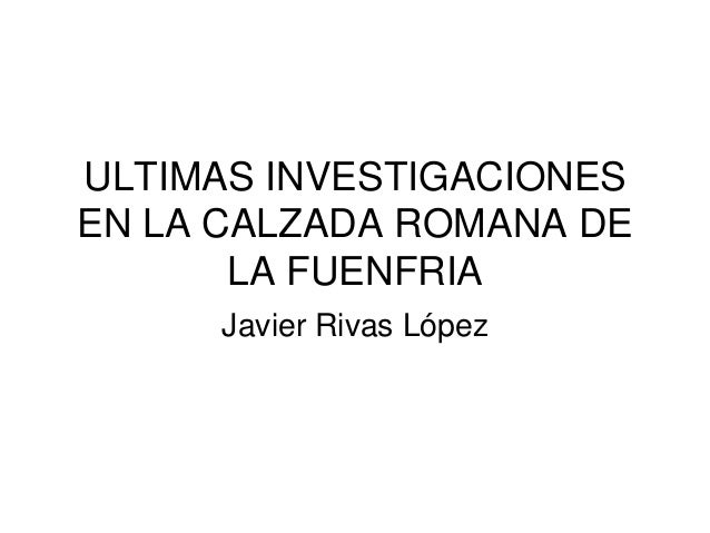 ULTIMAS INVESTIGACIONES EN LA CALZADA ROMANA DE LA FUENFRIA Javier Rivas López