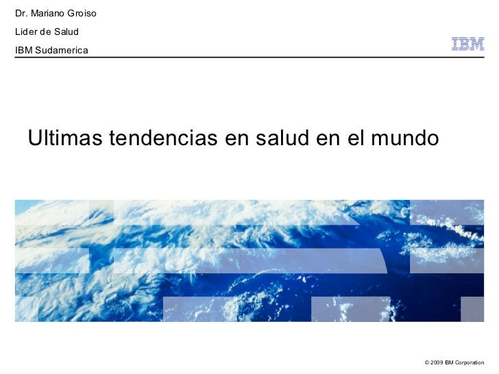 Dr. Mariano GroisoLider de SaludIBM Sudamerica  Ultimas tendencias en salud en el mundo                                   ...