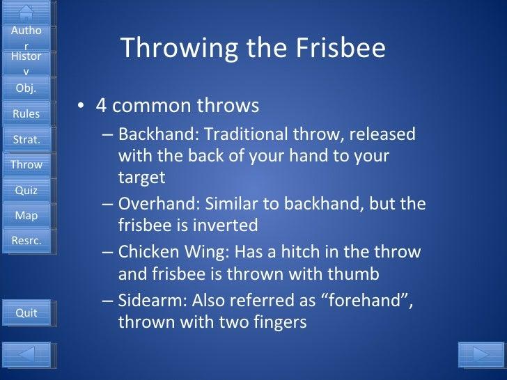 Throwing the Frisbee <ul><li>4 common throws </li></ul><ul><ul><li>Backhand: Traditional throw, released with the back of ...