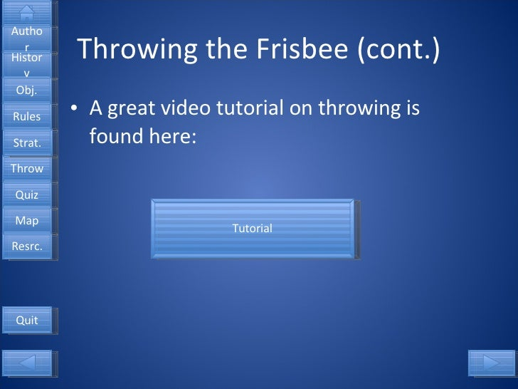 Throwing the Frisbee (cont.) <ul><li>A great video tutorial on throwing is found here: </li></ul>Tutorial Quit Author Hist...