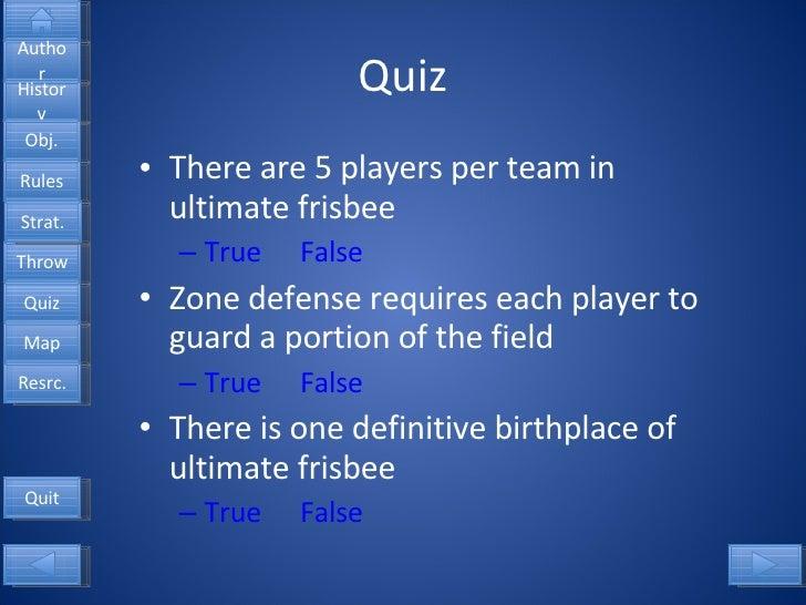 Quiz <ul><li>There are 5 players per team in ultimate frisbee </li></ul><ul><ul><li>True False </li></ul></ul><ul><li>Zone...