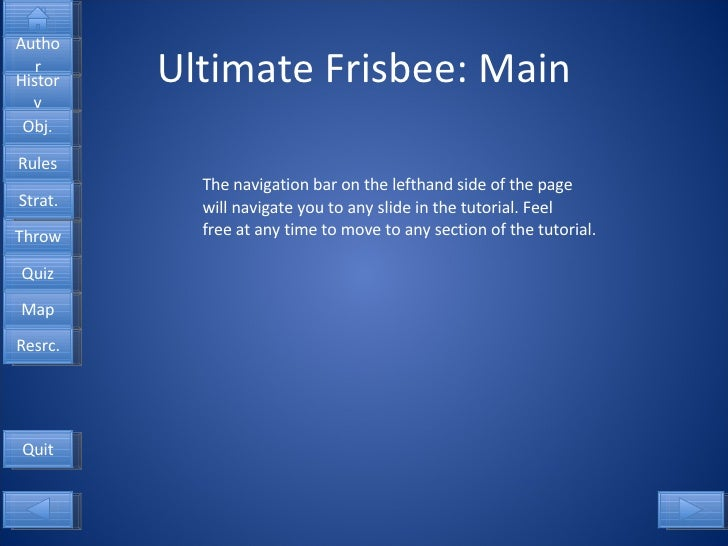 Ultimate Frisbee: Main The navigation bar on the lefthand side of the page will navigate you to any slide in the tutorial....