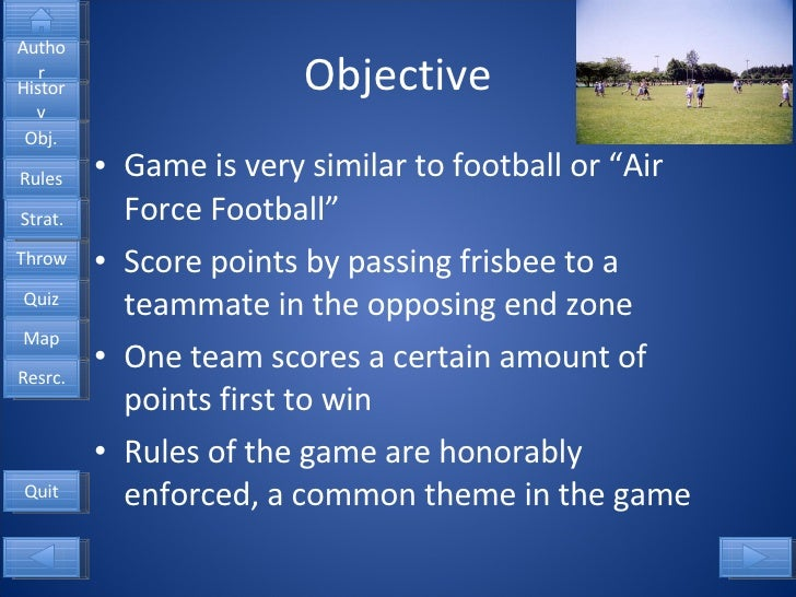 "Objective <ul><li>Game is very similar to football or ""Air Force Football"" </li></ul><ul><li>Score points by passing frisb..."
