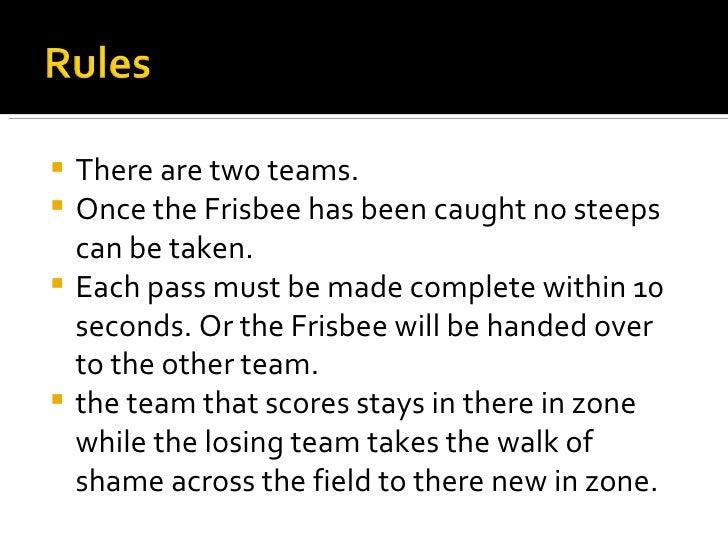 <ul><li>There are two teams.  </li></ul><ul><li>Once the Frisbee has been caught no steeps can be taken. </li></ul><ul><li...