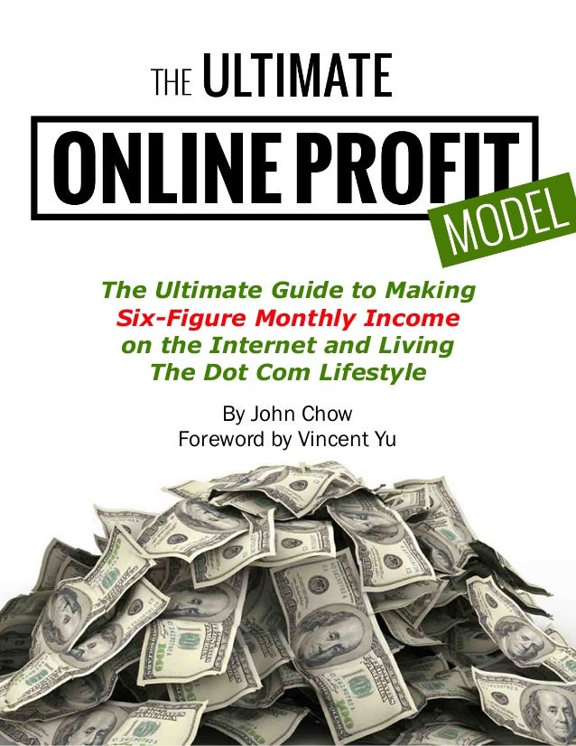 Copyright 2013 by John Chow dot Com By John Chow Foreword by Vincent Yu The Ultimate Guide to Making Six-Figure Monthly In...