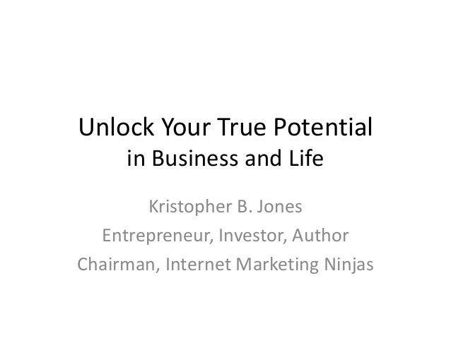 Unlock Your True Potential in Business and Life Kristopher B. Jones Entrepreneur, Investor, Author Chairman, Internet Mark...