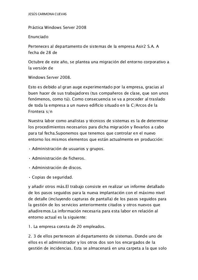JESÚS CARMONA CUEVAS  Práctica Windows Server 2008 Enunciado Perteneces al departamento de sistemas de la empresa Asir2 S....