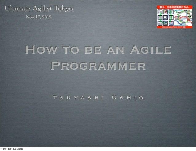 Ultimate Agilist Tokyo               Nov 17, 2012               How to be an Agile                 Programmer             ...