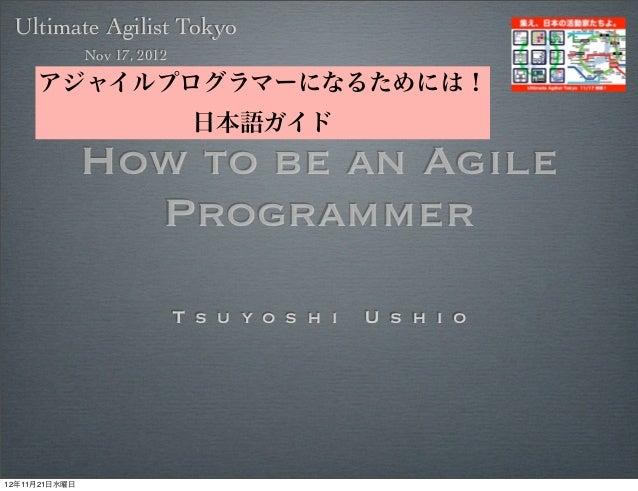 Ultimate Agilist Tokyo               Nov 17, 2012     アジャイルプログラマーになるためには!                               日本語ガイド            ...