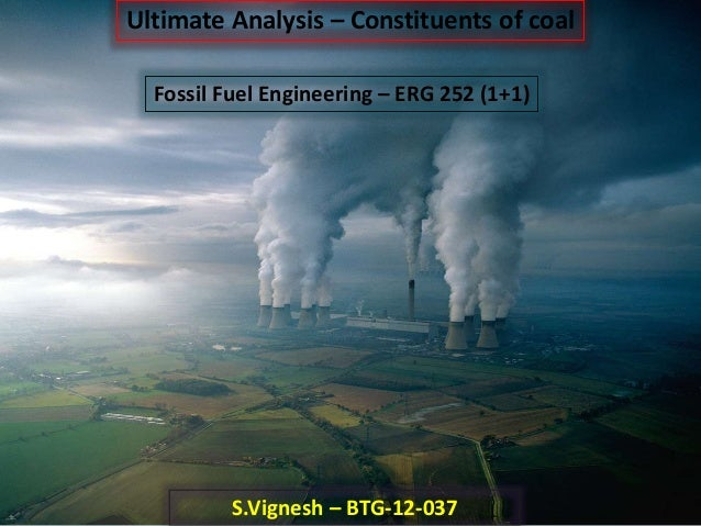 Ultimate Analysis – Constituents of coal Fossil Fuel Engineering – ERG 252 (1+1) S.Vignesh – BTG-12-037