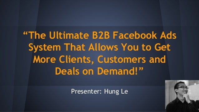 """""""The Ultimate B2B Facebook Ads System That Allows You to Get More Clients, Customers and Deals on Demand!"""" Presenter: Hung..."""
