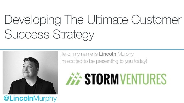 Developing The Ultimate Customer Success Strategy Hello, my name is Lincoln Murphy I'm excited to be presenting to you tod...