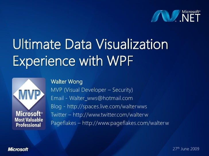 Ultimate Data Visualization Experience with WPF       Walter Wong       MVP (Visual Developer – Security)       Email - Wa...