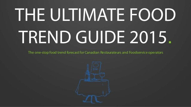 THE ULTIMATE FOOD TREND GUIDE 2015. The one-stop food trend forecast for Canadian Restaurateurs and Foodservice operators