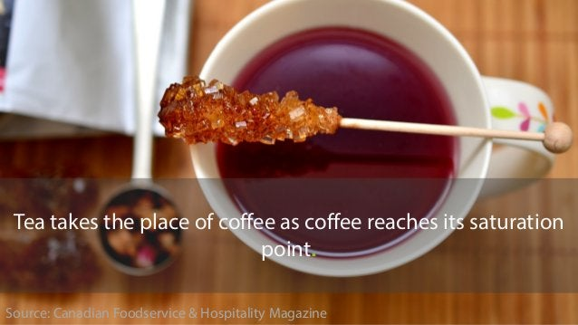 Source: Canadian Foodservice & Hospitality Magazine Tea takes the place of coffee as coffee reaches its saturation point.
