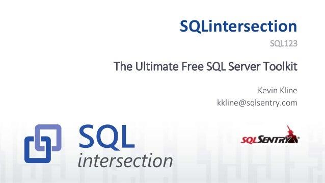 SQLintersection The Ultimate Free SQL Server Toolkit Kevin Kline kkline@sqlsentry.com SQL123