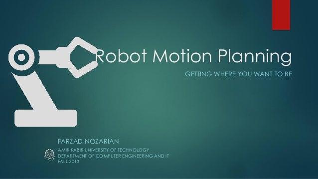 Robot Motion Planning GETTING WHERE YOU WANT TO BE FARZAD NOZARIAN AMIR KABIR UNIVERSITY OF TECHNOLOGY FALL 2013 DEPARTMEN...