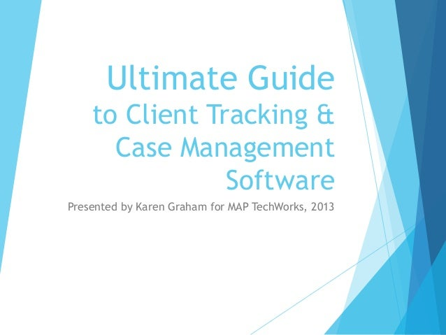 Ultimate Guide to Client Tracking & Case Management Software Presented by Karen Graham for MAP TechWorks, 2013