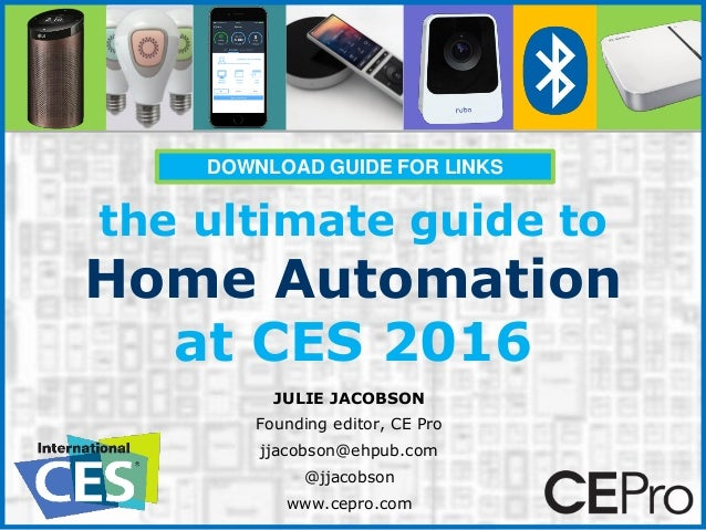 the ultimate guide to Home Automation at CES 2016 JULIE JACOBSON Founding editor, CE Pro jjacobson@ehpub.com @jjacobson ww...
