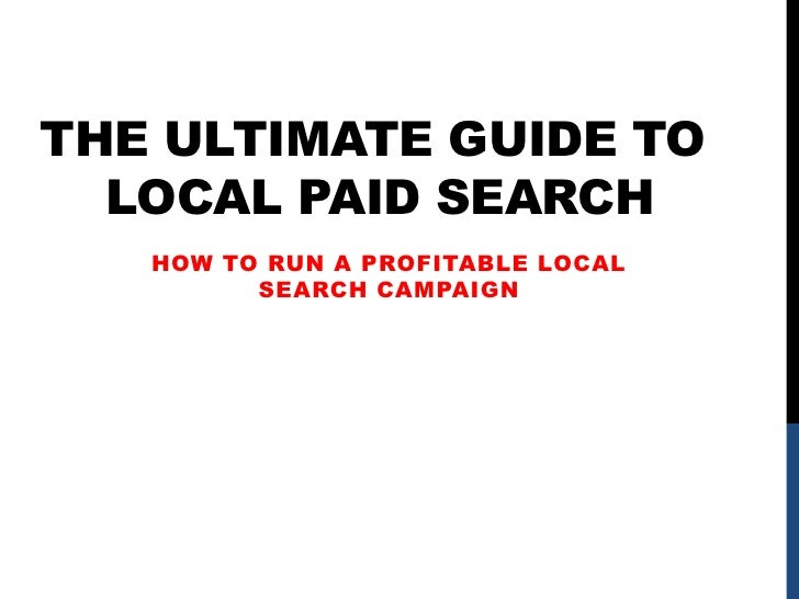 The Ultimate Guide To Local Paid Search<br />How to run a profitable local search campaign<br />