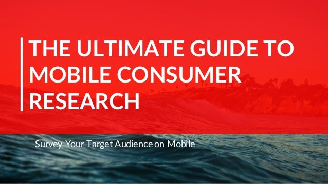 THE ULTIMATE GUIDE TO MOBILE CONSUMER RESEARCH Survey Your Target Audience on Mobile