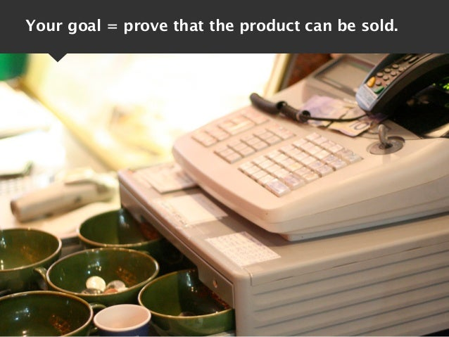 Your goal = prove that the product can be sold.