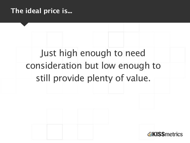 The ideal price is...        Just high enough to need     consideration but low enough to       still provide plenty of va...