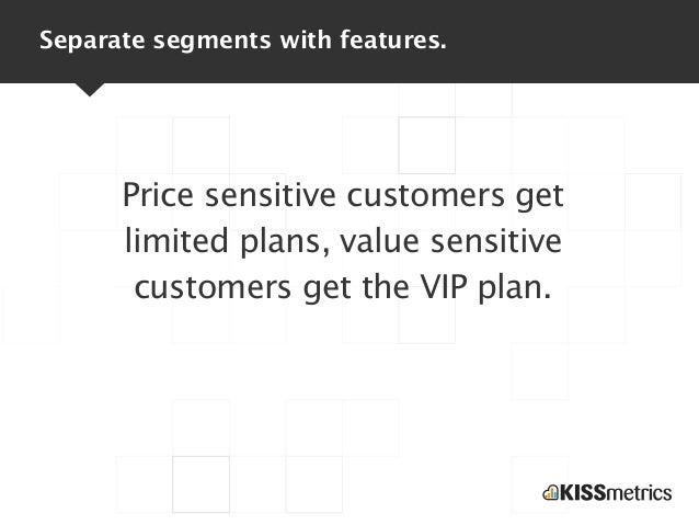Separate segments with features.      Price sensitive customers get      limited plans, value sensitive       customers ge...
