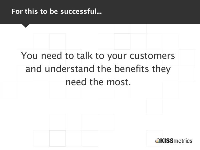For this to be successful...  You need to talk to your customers   and understand the benefits they           need the most.