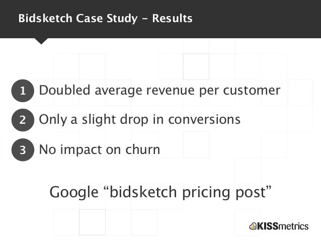 Bidsketch Case Study - Results1   Doubled average revenue per customer2   Only a slight drop in conversions3   No impact o...