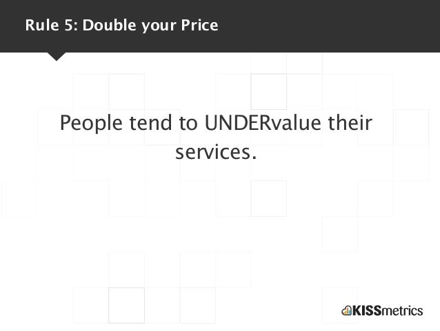 Rule 5: Double your Price    People tend to UNDERvalue their               services.