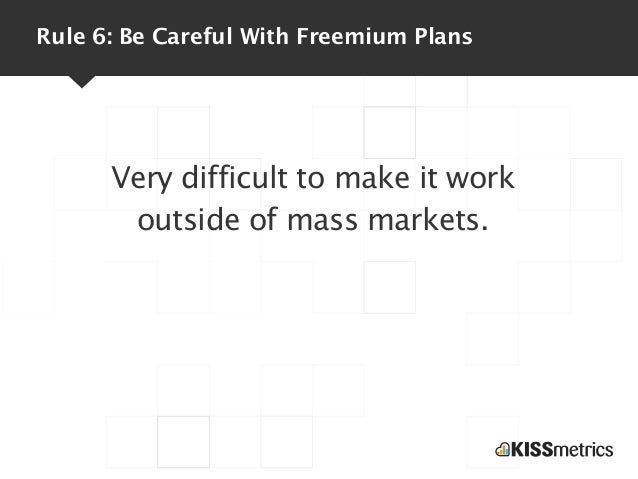 Rule 6: Be Careful With Freemium Plans      Very difficult to make it work       outside of mass markets.