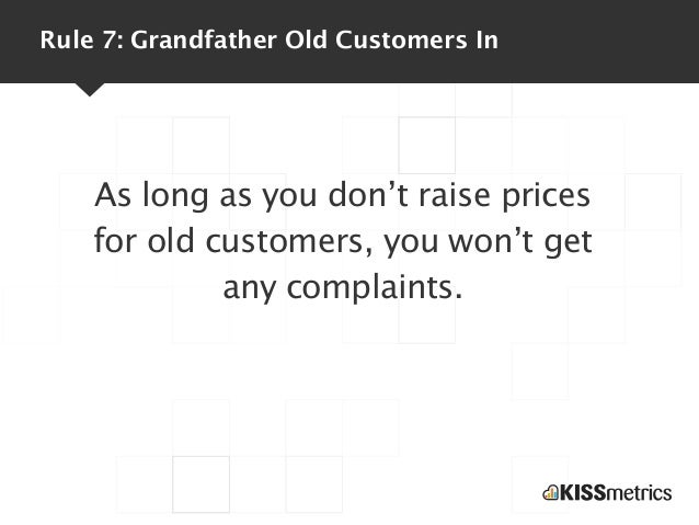 Rule 7: Grandfather Old Customers In    As long as you don't raise prices    for old customers, you won't get             ...