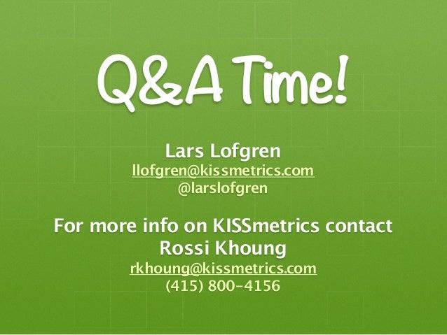 Q&A Time!            Lars Lofgren        llofgren@kissmetrics.com               @larslofgrenFor more info on KISSmetrics c...