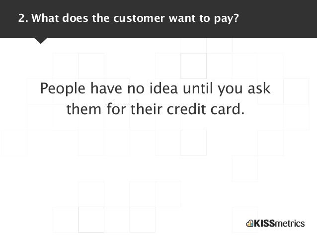 2. What does the customer want to pay?   People have no idea until you ask      them for their credit card.