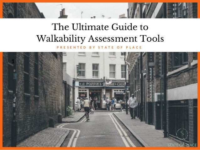 The Ultimate Guide to Walkability Assessment Tools P R E S E N T E D B Y S T A T E O F P L A C E 1