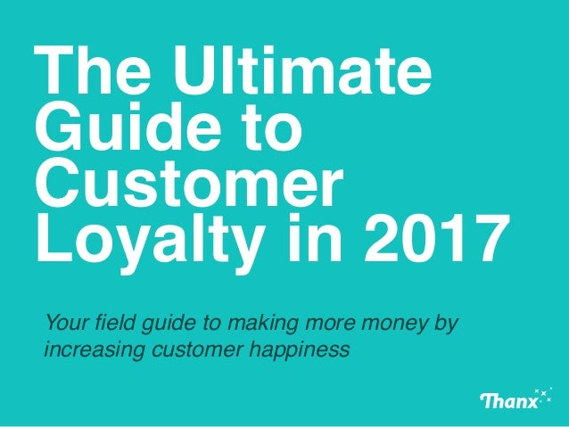 The Ultimate Guide to Customer Loyalty in 2017 Your field guide to making more money by increasing customer happiness