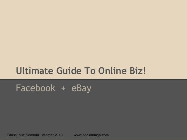 Ultimate Guide To Online Biz!Facebook + eBayCheck out: Seminar Internet 2013 www.socialniaga.com