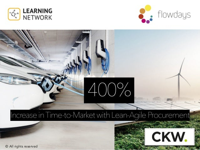 © All rights reserved 400% IncreaseinTime-to-MarketwithLean-AgileProcurement