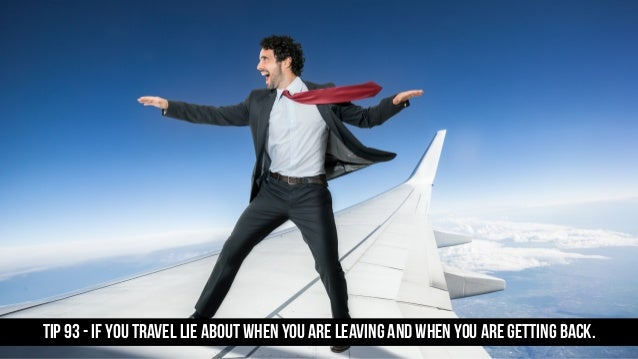 TIP 93 - If you travel lie about when you are leaving and when you are gettIng back.