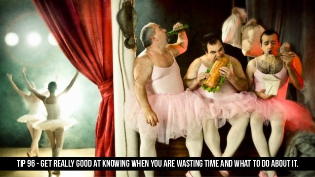 TIP 96 - Get really good at knowing when you are wasting time and what to do about it.