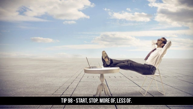 TIP 98 - Start, stop, more of, less of.