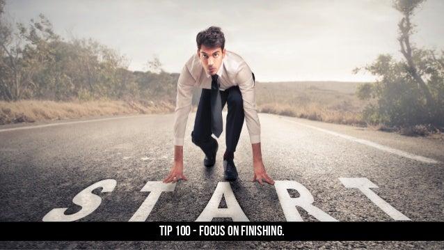 TIP 100 - Focus on finishing.