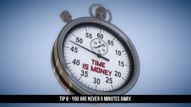 TIP 6 - YOU ARE NEVER 5 MINUTES AWAY.