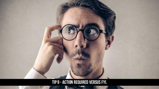 TIP 9 - Action required versus FYi.