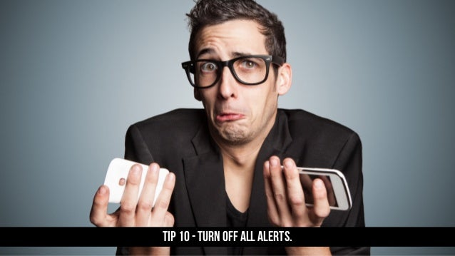 TIP 10 - Turn off all alerts.