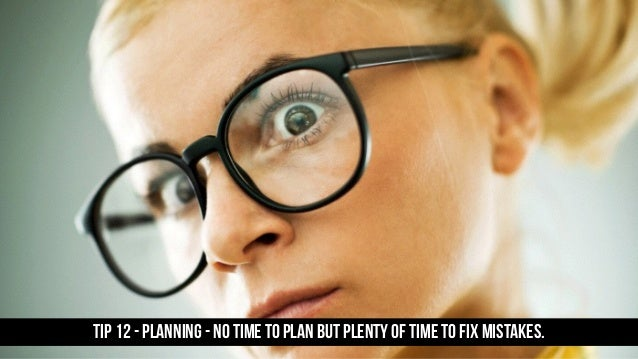 TIP 12 - PLANNING - no time to plan but plenty of time to fix mistakes.