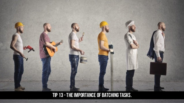 TIP 13 - The importance of batching tasks.