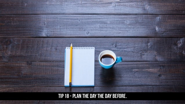 TIP 18 - Plan the day the day before.